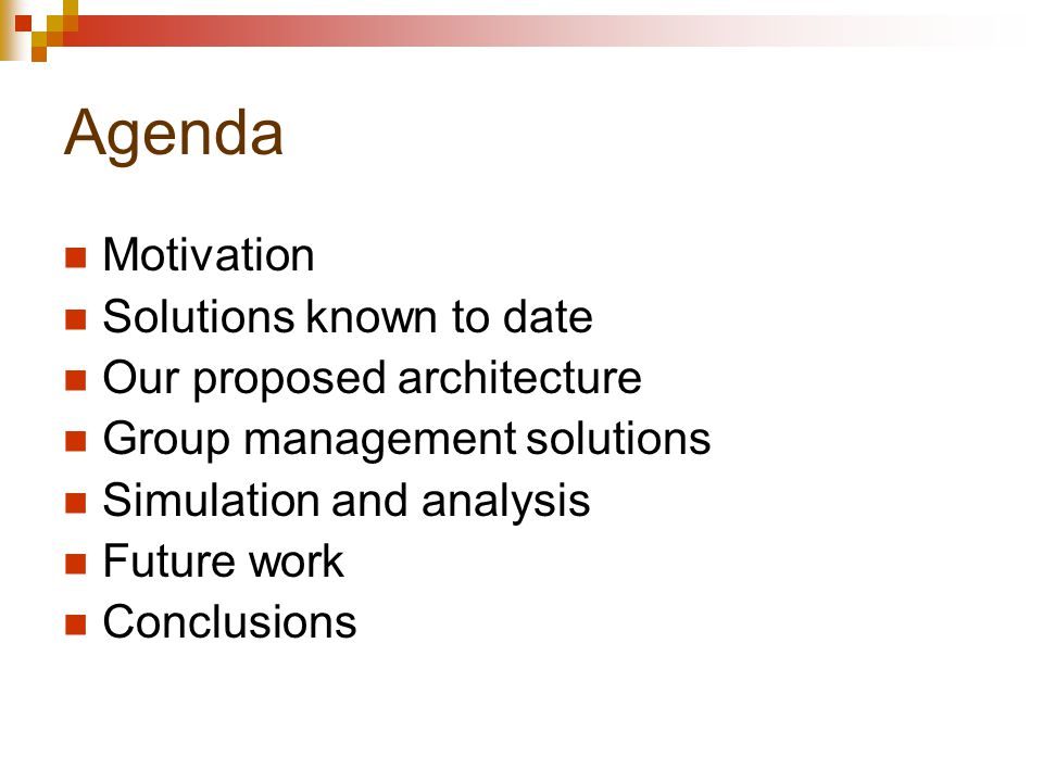 Agenda Motivation Solutions known to date Our proposed architecture Group management solutions Simulation and analysis Future work Conclusions