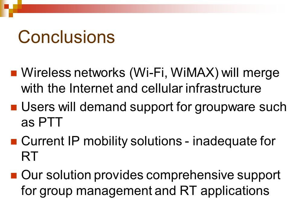 Conclusions Wireless networks (Wi-Fi, WiMAX) will merge with the Internet and cellular infrastructure Users will demand support for groupware such as PTT Current IP mobility solutions - inadequate for RT Our solution provides comprehensive support for group management and RT applications