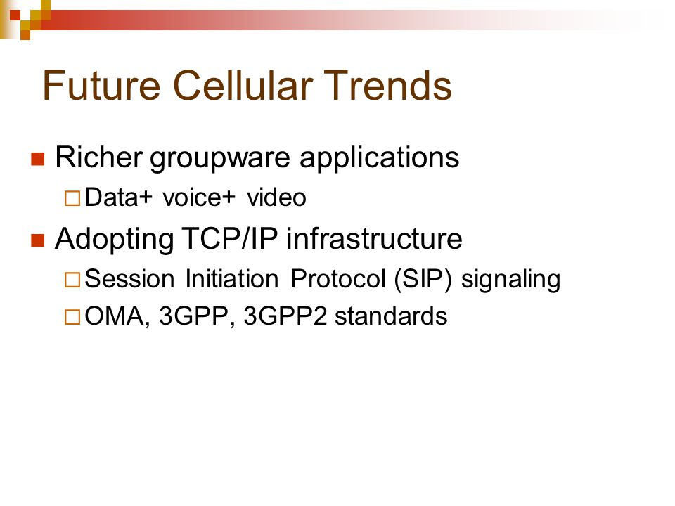Future Cellular Trends Richer groupware applications  Data+ voice+ video Adopting TCP/IP infrastructure  Session Initiation Protocol (SIP) signaling  OMA, 3GPP, 3GPP2 standards