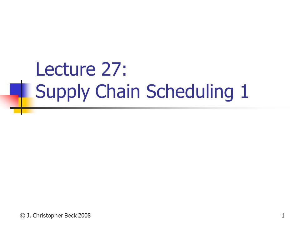 © J. Christopher Beck 20081 Lecture 27: Supply Chain Scheduling 1