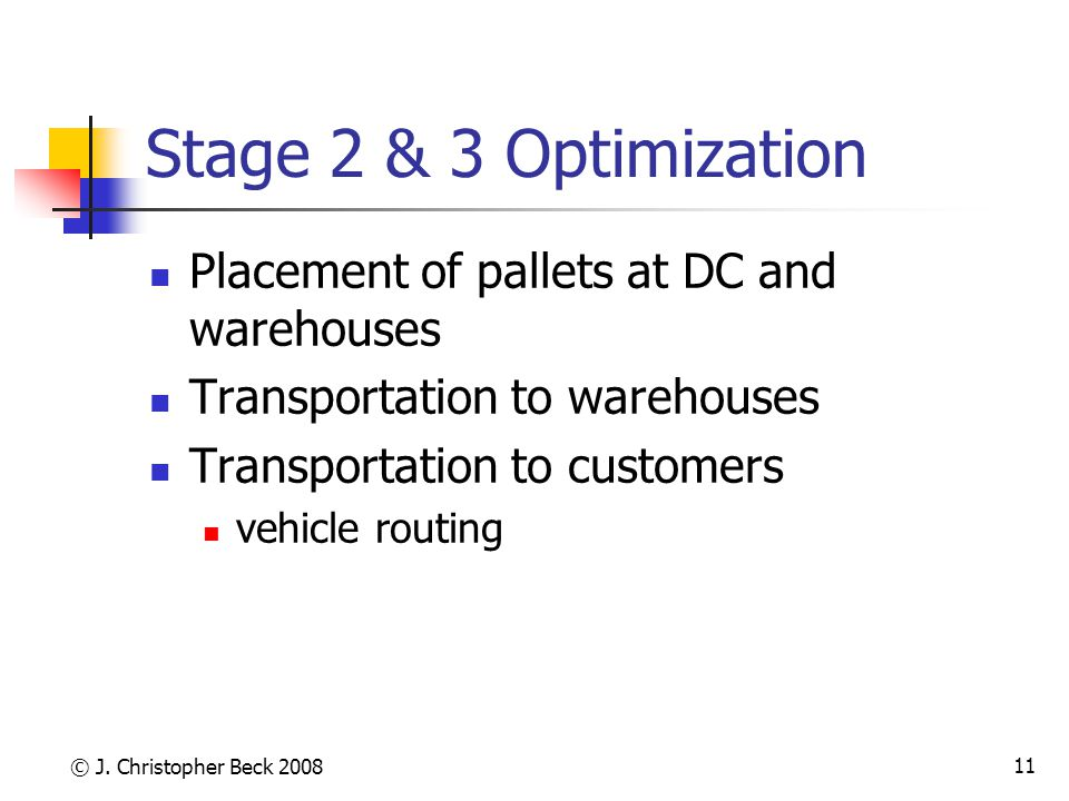 © J. Christopher Beck 2008 11 Stage 2 & 3 Optimization Placement of pallets at DC and warehouses Transportation to warehouses Transportation to custom