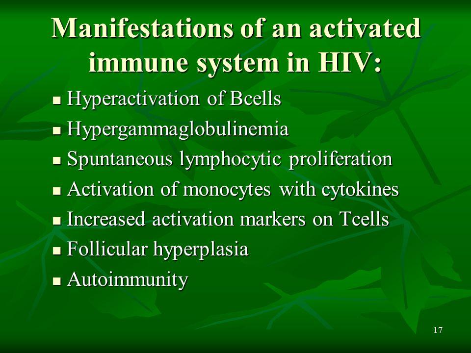 17 Manifestations of an activated immune system in HIV: Hyperactivation of Bcells Hyperactivation of Bcells Hypergammaglobulinemia Hypergammaglobulinemia Spuntaneous lymphocytic proliferation Spuntaneous lymphocytic proliferation Activation of monocytes with cytokines Activation of monocytes with cytokines Increased activation markers on Tcells Increased activation markers on Tcells Follicular hyperplasia Follicular hyperplasia Autoimmunity Autoimmunity