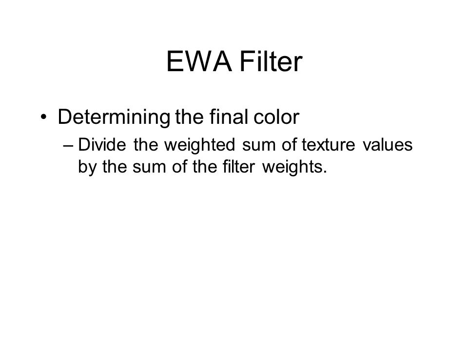 EWA Filter Determining the final color –Divide the weighted sum of texture values by the sum of the filter weights.