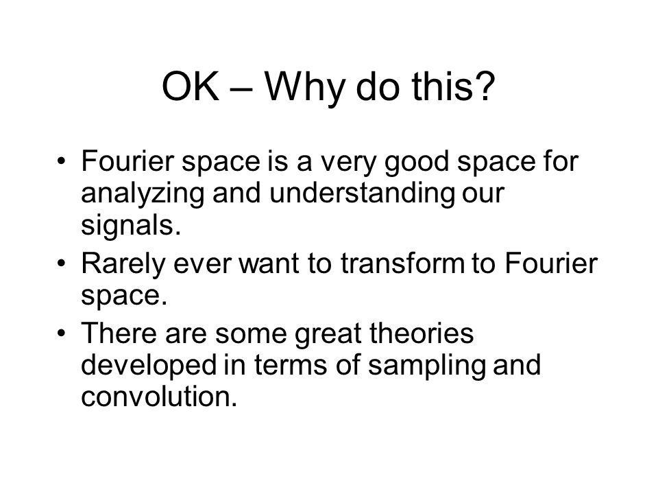 OK – Why do this. Fourier space is a very good space for analyzing and understanding our signals.