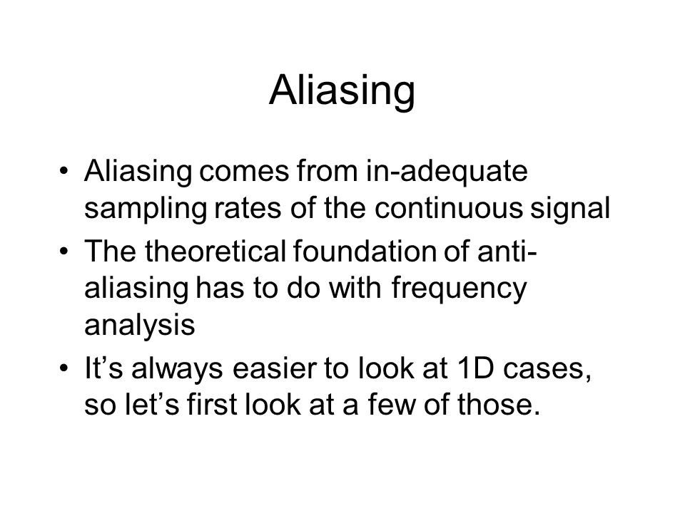Aliasing Aliasing comes from in-adequate sampling rates of the continuous signal The theoretical foundation of anti- aliasing has to do with frequency analysis It's always easier to look at 1D cases, so let's first look at a few of those.
