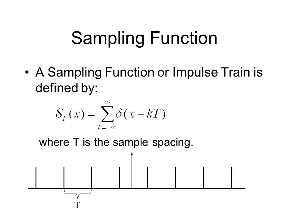 Sampling Function A Sampling Function or Impulse Train is defined by: where T is the sample spacing.