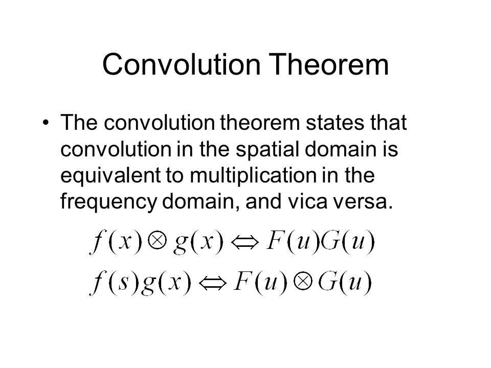 Convolution Theorem The convolution theorem states that convolution in the spatial domain is equivalent to multiplication in the frequency domain, and vica versa.