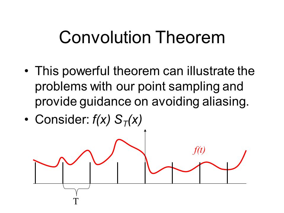 Convolution Theorem This powerful theorem can illustrate the problems with our point sampling and provide guidance on avoiding aliasing.