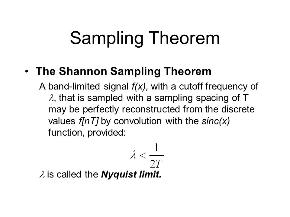 Sampling Theorem The Shannon Sampling Theorem A band-limited signal f(x), with a cutoff frequency of, that is sampled with a sampling spacing of T may be perfectly reconstructed from the discrete values f[nT] by convolution with the sinc(x) function, provided: is called the Nyquist limit.