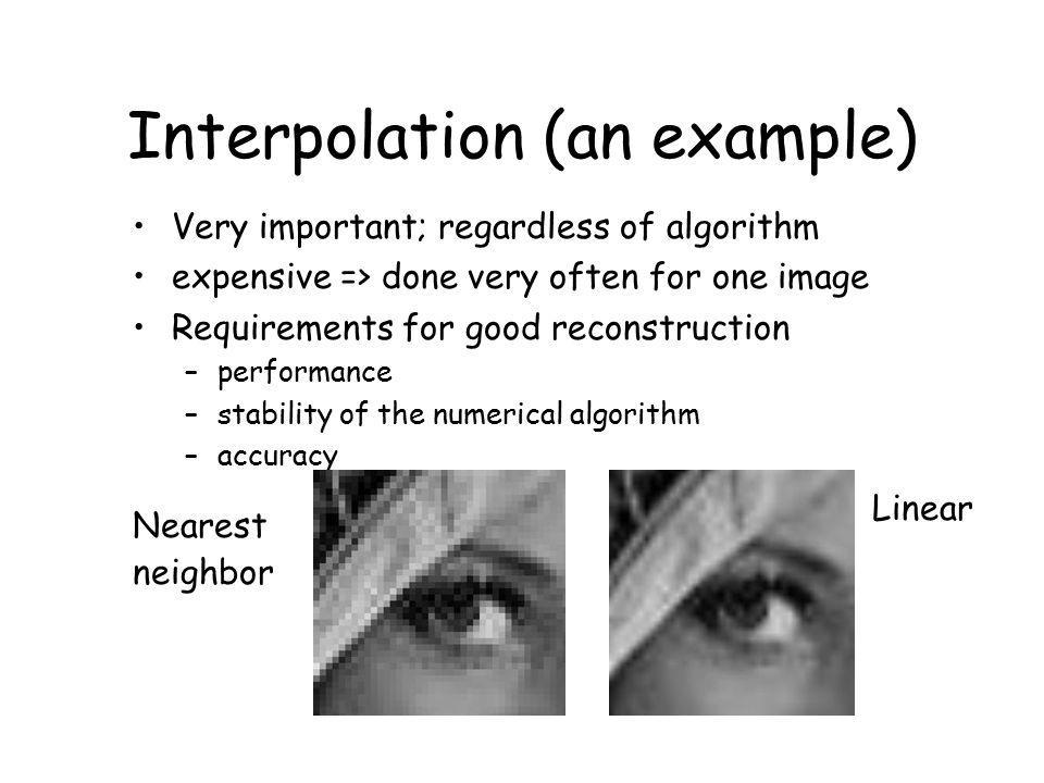 Interpolation (an example) Very important; regardless of algorithm expensive => done very often for one image Requirements for good reconstruction –performance –stability of the numerical algorithm –accuracy Nearest neighbor Linear
