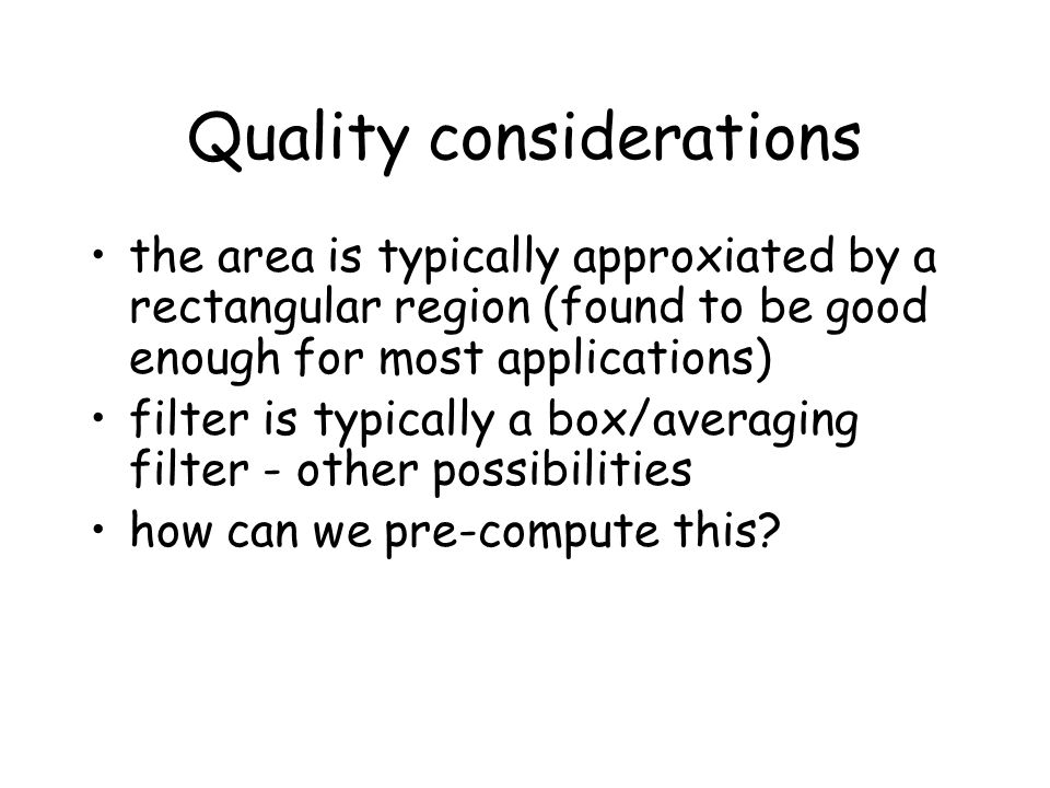 Quality considerations the area is typically approxiated by a rectangular region (found to be good enough for most applications) filter is typically a box/averaging filter - other possibilities how can we pre-compute this