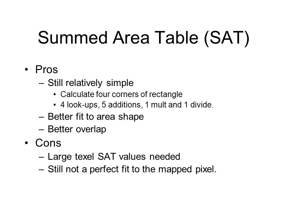 Summed Area Table (SAT) Pros –Still relatively simple Calculate four corners of rectangle 4 look-ups, 5 additions, 1 mult and 1 divide.