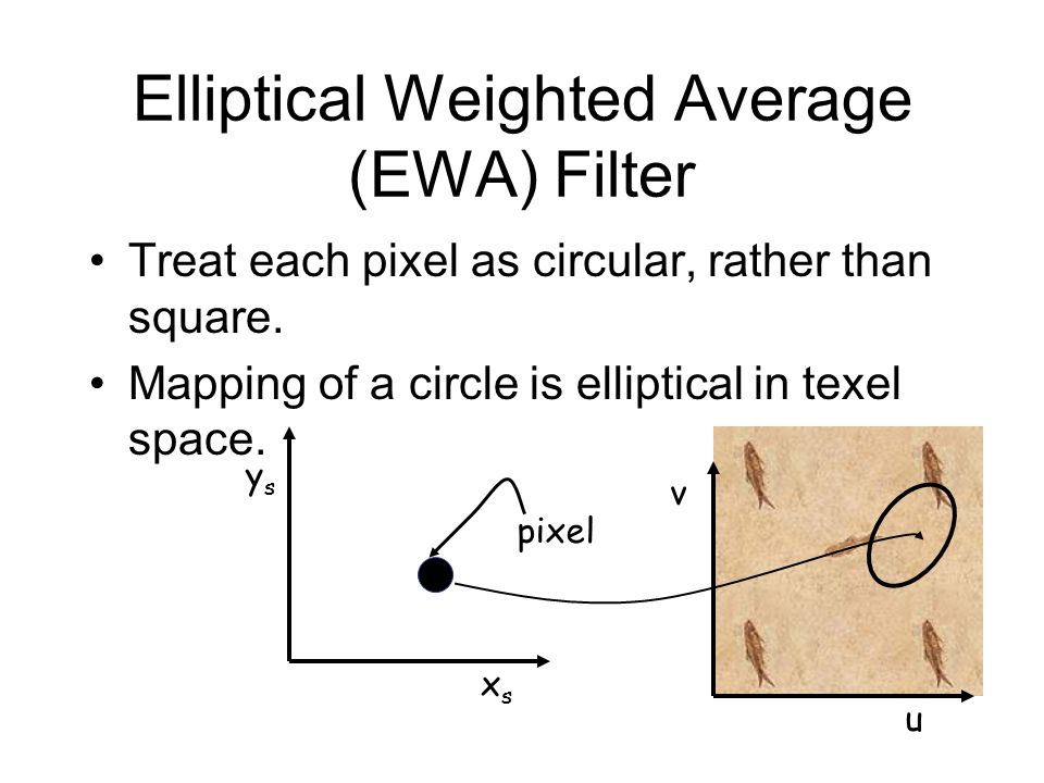 Elliptical Weighted Average (EWA) Filter Treat each pixel as circular, rather than square.