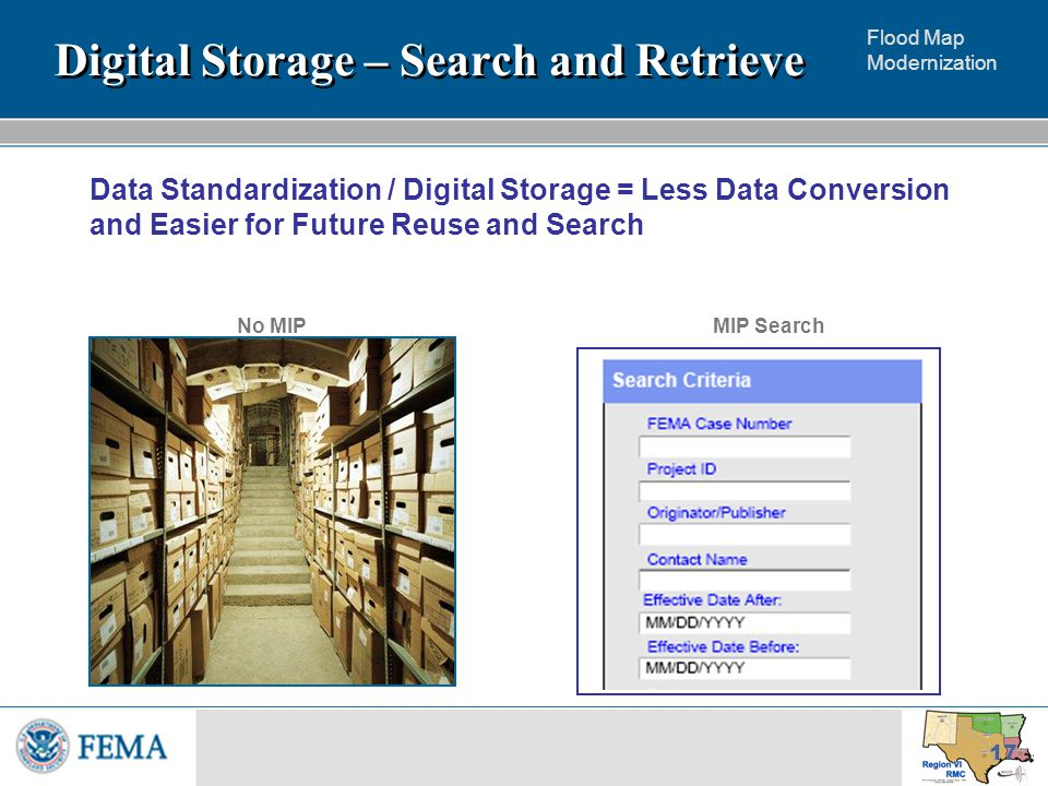 Flood Map Modernization 17 Data Standardization / Digital Storage = Less Data Conversion and Easier for Future Reuse and Search Digital Storage – Search and Retrieve MIP SearchNo MIP
