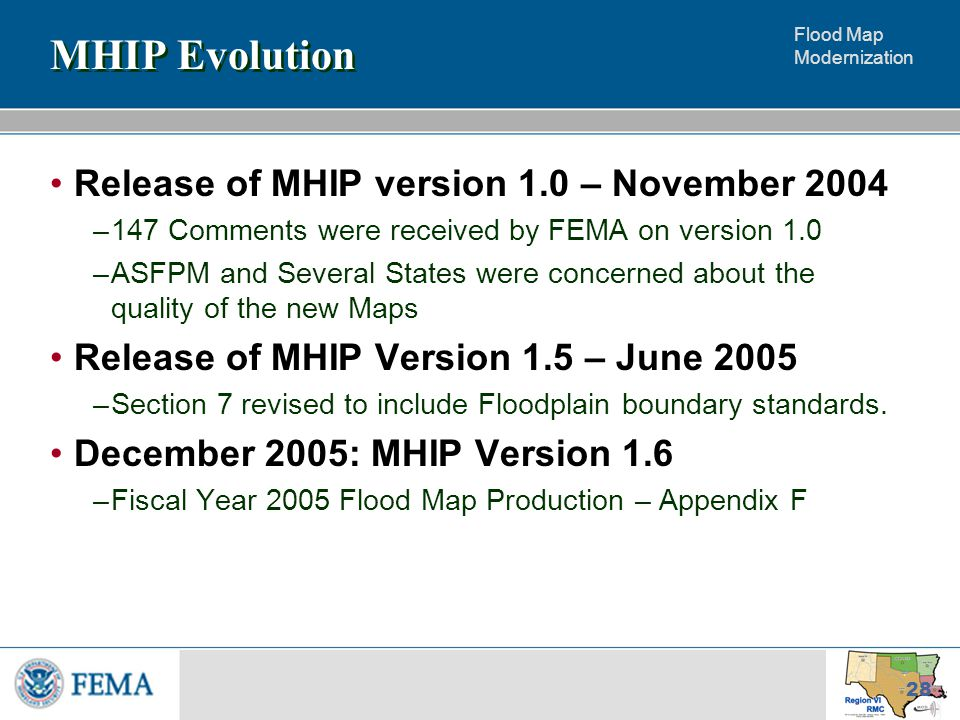 Flood Map Modernization 28 MHIP Evolution Release of MHIP version 1.0 – November 2004 –147 Comments were received by FEMA on version 1.0 –ASFPM and Several States were concerned about the quality of the new Maps Release of MHIP Version 1.5 – June 2005 –Section 7 revised to include Floodplain boundary standards.