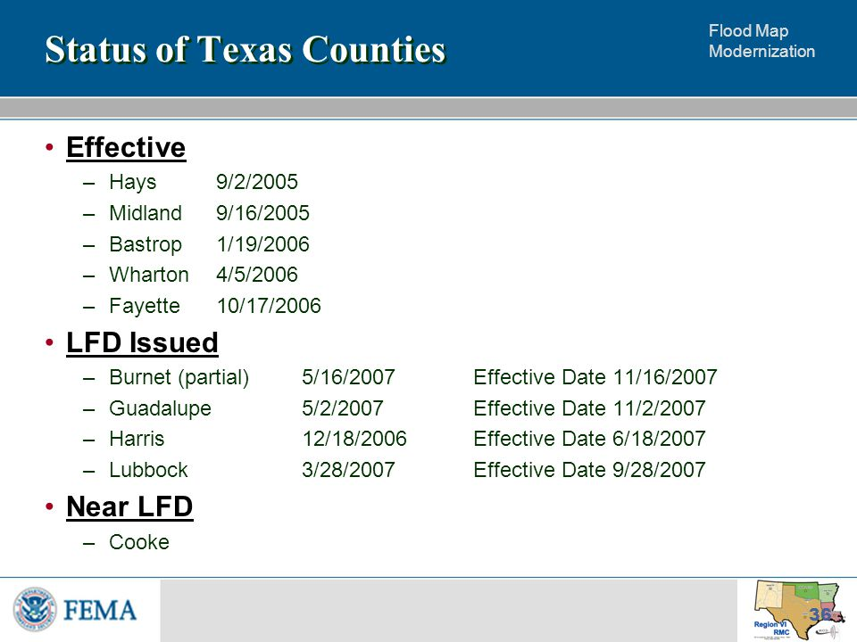 Flood Map Modernization 36 Status of Texas Counties Effective –Hays9/2/2005 –Midland9/16/2005 –Bastrop1/19/2006 –Wharton4/5/2006 –Fayette10/17/2006 LFD Issued –Burnet (partial)5/16/2007Effective Date 11/16/2007 –Guadalupe5/2/2007Effective Date 11/2/2007 –Harris12/18/2006Effective Date 6/18/2007 –Lubbock3/28/2007Effective Date 9/28/2007 Near LFD –Cooke
