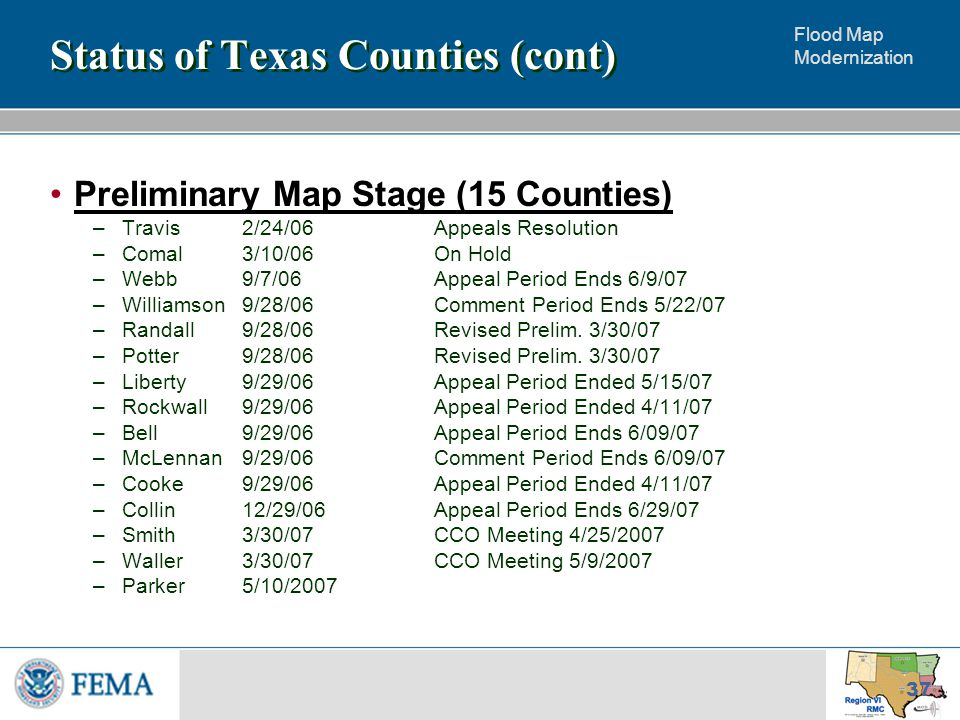 Flood Map Modernization 37 Status of Texas Counties (cont) Preliminary Map Stage (15 Counties) –Travis2/24/06Appeals Resolution –Comal3/10/06 On Hold –Webb9/7/06Appeal Period Ends 6/9/07 –Williamson9/28/06Comment Period Ends 5/22/07 –Randall9/28/06Revised Prelim.