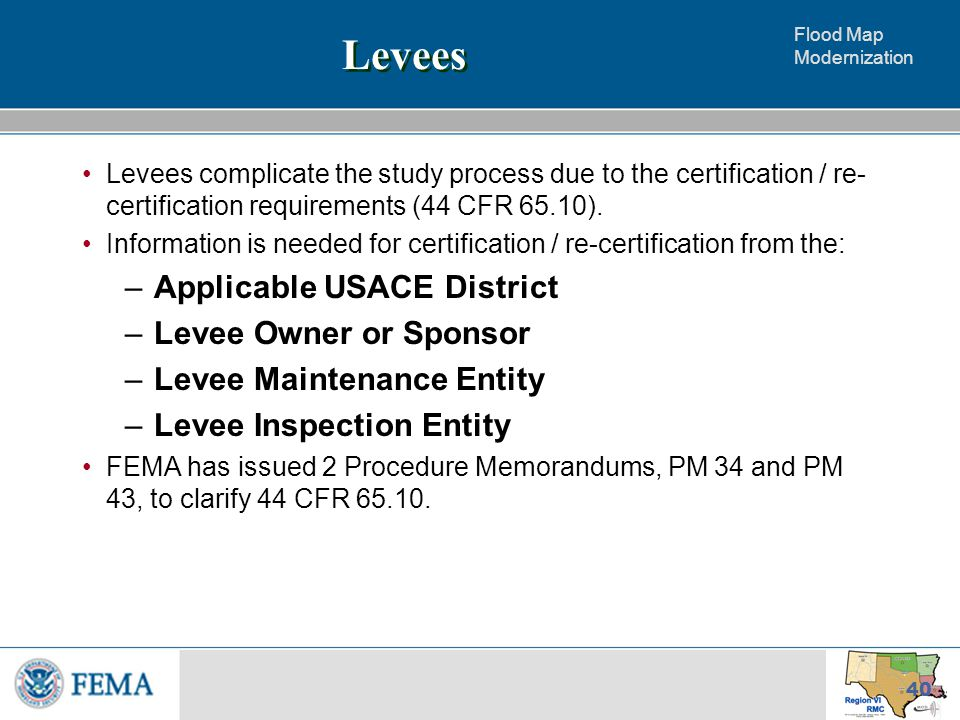 Flood Map Modernization 40 Levees Levees complicate the study process due to the certification / re- certification requirements (44 CFR 65.10).