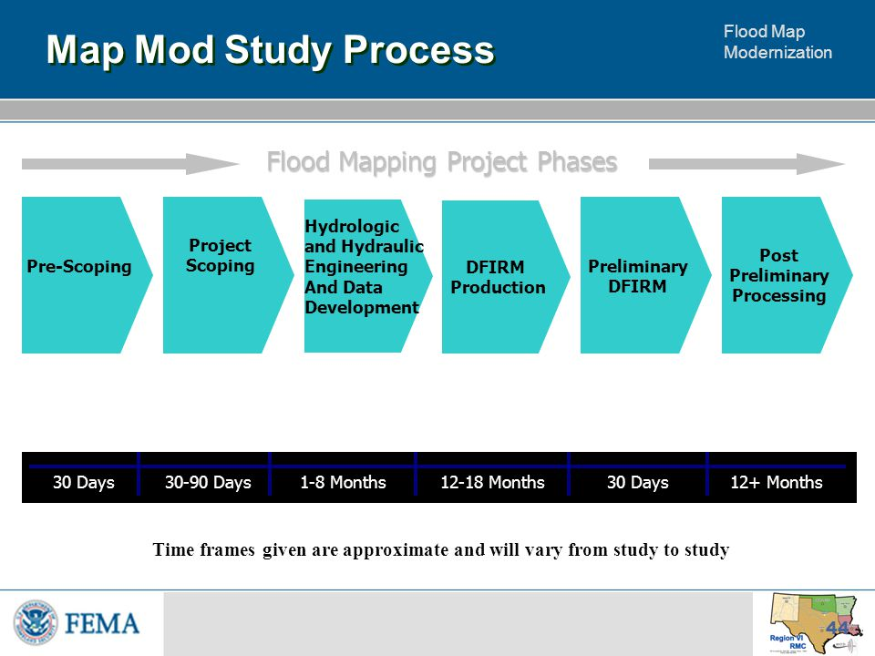 Flood Map Modernization 44 Map Mod Study Process Flood Mapping Project Phases Hydrologic and Hydraulic Engineering And Data Development DFIRM Production Preliminary DFIRM Post Preliminary Processing Project Scoping 30 Days1-8 Months12-18 Months30 Days12+ Months30-90 Days Time frames given are approximate and will vary from study to study Pre-Scoping
