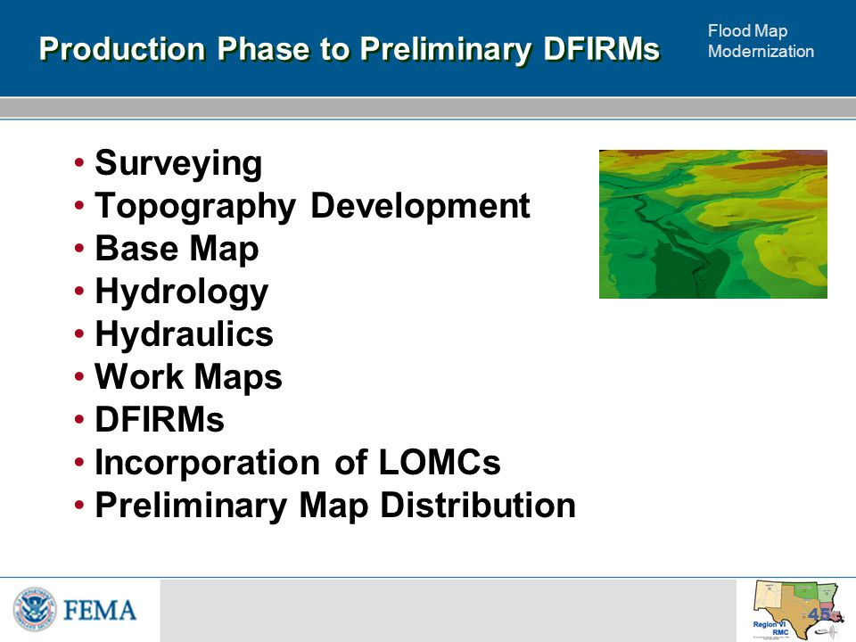 Flood Map Modernization 45 Production Phase to Preliminary DFIRMs Surveying Topography Development Base Map Hydrology Hydraulics Work Maps DFIRMs Incorporation of LOMCs Preliminary Map Distribution