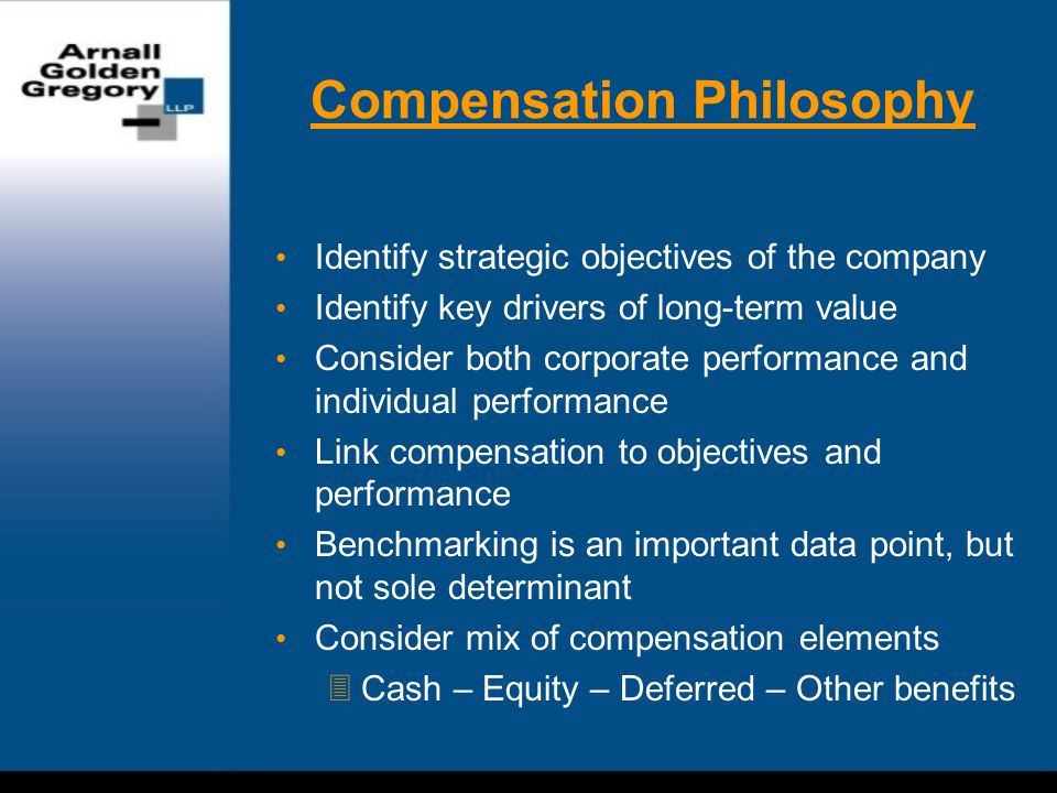 Compensation Philosophy Identify strategic objectives of the company Identify key drivers of long-term value Consider both corporate performance and individual performance Link compensation to objectives and performance Benchmarking is an important data point, but not sole determinant Consider mix of compensation elements  Cash – Equity – Deferred – Other benefits