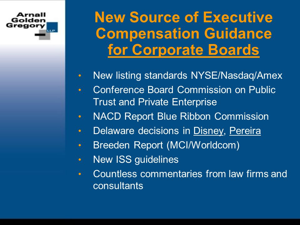 New Source of Executive Compensation Guidance for Corporate Boards New listing standards NYSE/Nasdaq/Amex Conference Board Commission on Public Trust and Private Enterprise NACD Report Blue Ribbon Commission Delaware decisions in Disney, Pereira Breeden Report (MCI/Worldcom) New ISS guidelines Countless commentaries from law firms and consultants