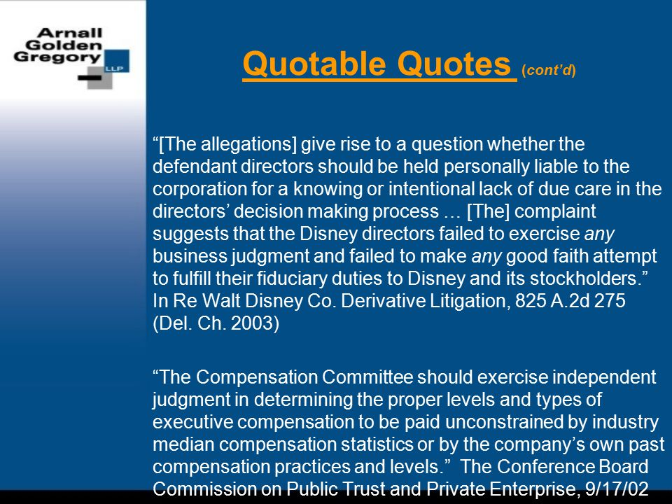 Quotable Quotes (cont'd) [The allegations] give rise to a question whether the defendant directors should be held personally liable to the corporation for a knowing or intentional lack of due care in the directors' decision making process … [The] complaint suggests that the Disney directors failed to exercise any business judgment and failed to make any good faith attempt to fulfill their fiduciary duties to Disney and its stockholders. In Re Walt Disney Co.