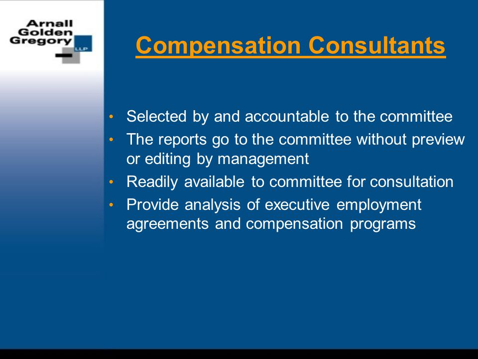 Compensation Consultants Selected by and accountable to the committee The reports go to the committee without preview or editing by management Readily available to committee for consultation Provide analysis of executive employment agreements and compensation programs