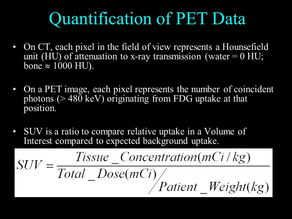 Quantification of PET Data On CT, each pixel in the field of view represents a Hounsefield unit (HU) of attenuation to x-ray transmission (water = 0 HU; bone  1000 HU).