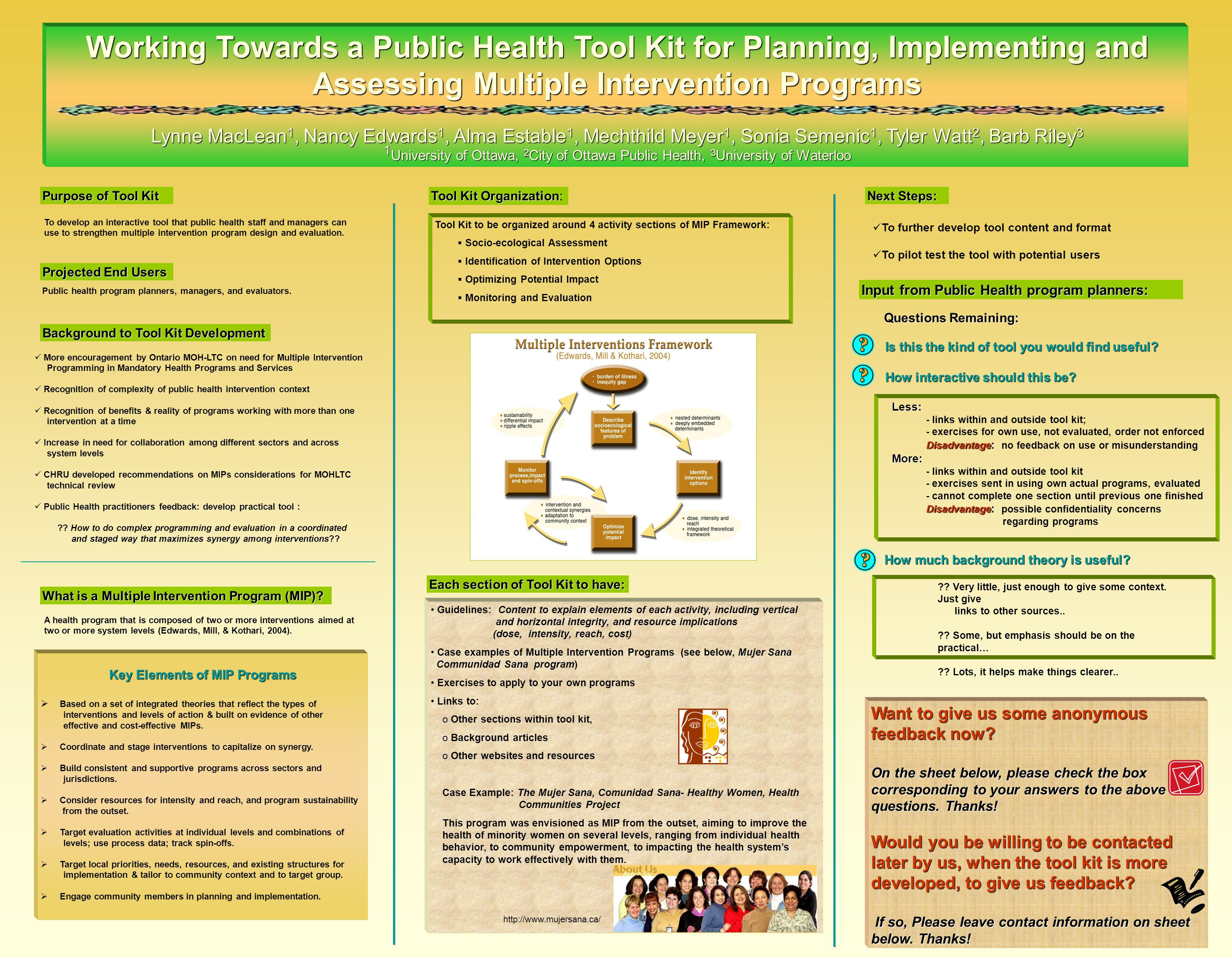 Working Towards a Public Health Tool Kit for Planning, Implementing and Assessing Multiple Intervention Programs Lynne MacLean 1, Nancy Edwards 1, Alma Estable 1, Mechthild Meyer 1, Sonia Semenic 1, Tyler Watt 2, Barb Riley 3 1 University of Ottawa, 2 City of Ottawa Public Health, 3 University of Waterloo Key Elements of MIP Programs  Based on a set of integrated theories that reflect the types of interventions and levels of action & built on evidence of other effective and cost-effective MIPs.