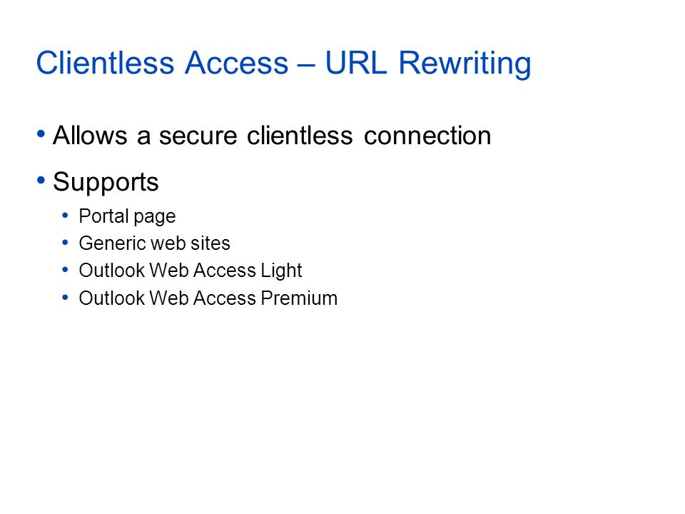 Clientless Access – URL Rewriting Allows a secure clientless connection Supports Portal page Generic web sites Outlook Web Access Light Outlook Web Access Premium