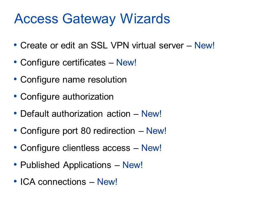 Access Gateway Wizards Create or edit an SSL VPN virtual server – New! Configure certificates – New! Configure name resolution Configure authorization