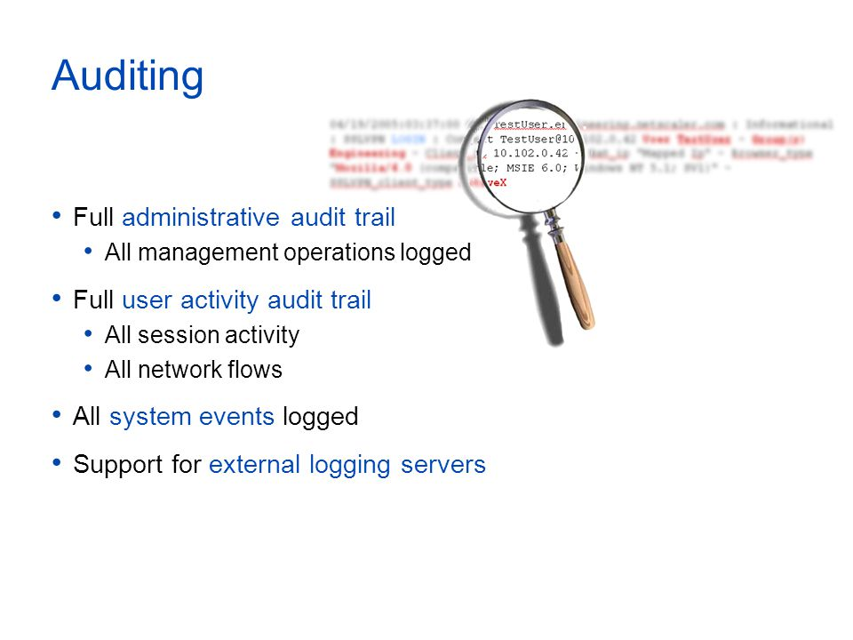 Auditing Full administrative audit trail All management operations logged Full user activity audit trail All session activity All network flows All system events logged Support for external logging servers