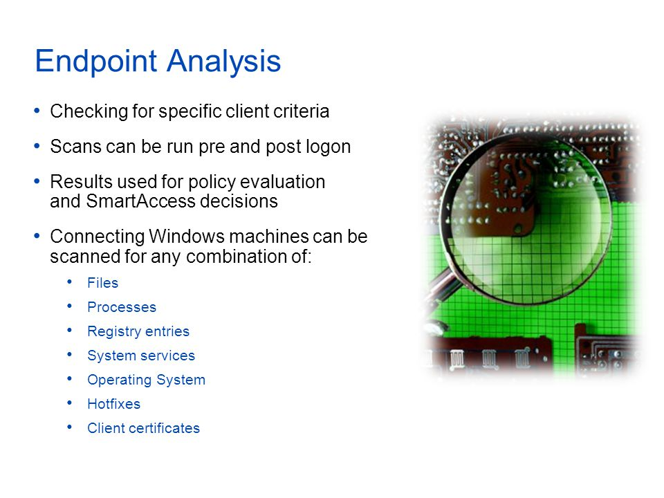 Endpoint Analysis Checking for specific client criteria Scans can be run pre and post logon Results used for policy evaluation and SmartAccess decisions Connecting Windows machines can be scanned for any combination of: Files Processes Registry entries System services Operating System Hotfixes Client certificates