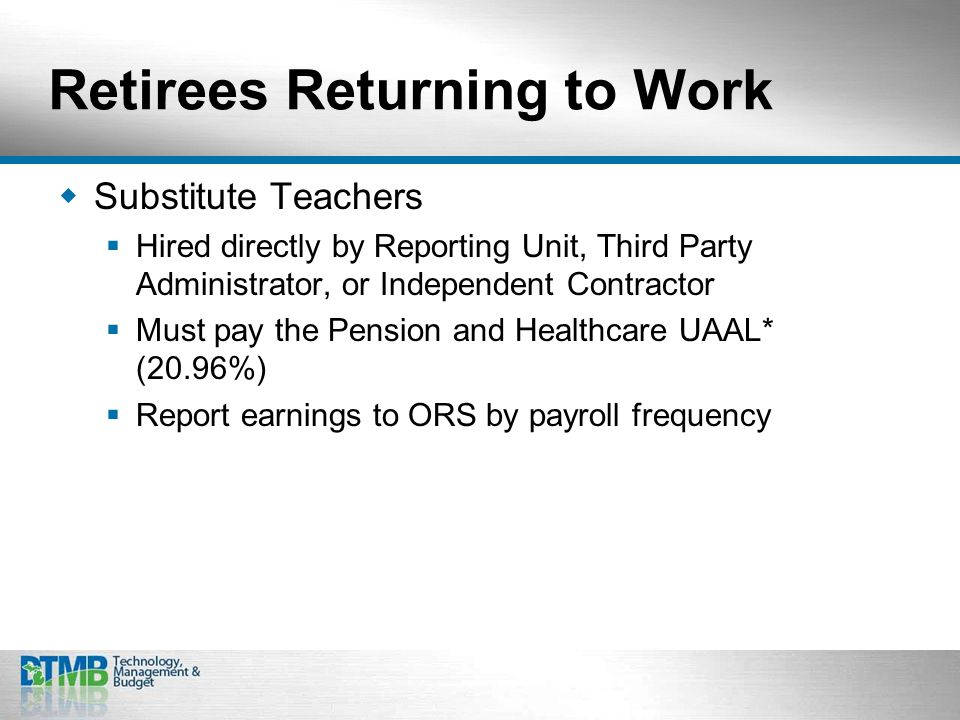 Retirees Returning to Work  Substitute Teachers  Hired directly by Reporting Unit, Third Party Administrator, or Independent Contractor  Must pay the Pension and Healthcare UAAL* (20.96%)  Report earnings to ORS by payroll frequency