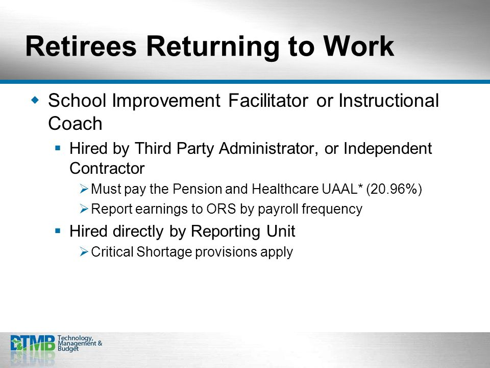 Retirees Returning to Work  School Improvement Facilitator or Instructional Coach  Hired by Third Party Administrator, or Independent Contractor  Must pay the Pension and Healthcare UAAL* (20.96%)  Report earnings to ORS by payroll frequency  Hired directly by Reporting Unit  Critical Shortage provisions apply