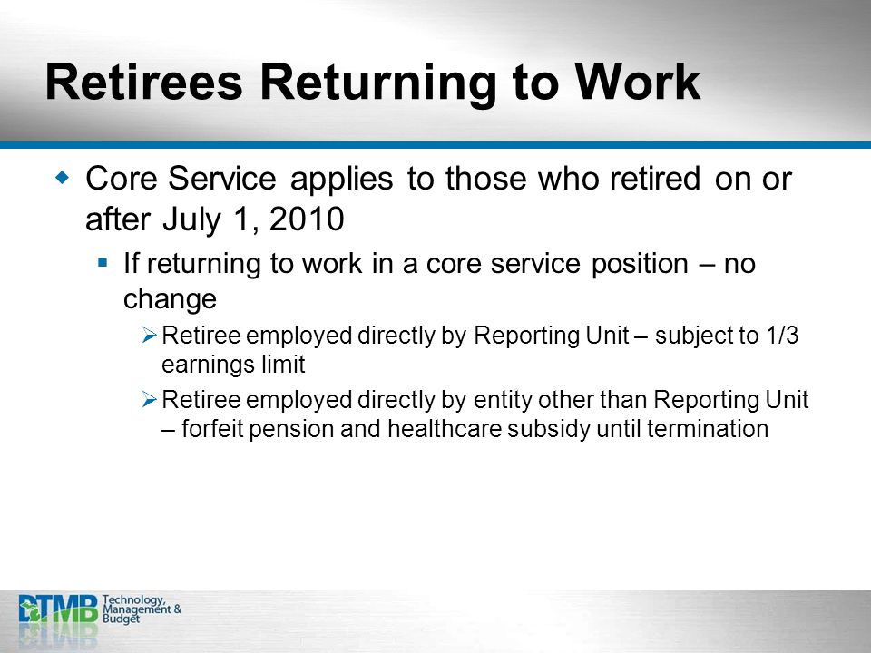 Retirees Returning to Work  Core Service applies to those who retired on or after July 1, 2010  If returning to work in a core service position – no change  Retiree employed directly by Reporting Unit – subject to 1/3 earnings limit  Retiree employed directly by entity other than Reporting Unit – forfeit pension and healthcare subsidy until termination