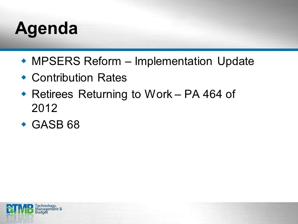 Agenda  MPSERS Reform – Implementation Update  Contribution Rates  Retirees Returning to Work – PA 464 of 2012  GASB 68