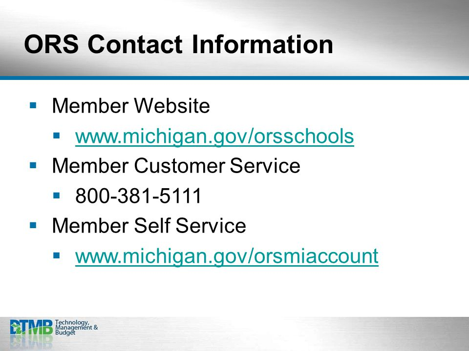 ORS Contact Information  Member Website  www.michigan.gov/orsschools www.michigan.gov/orsschools  Member Customer Service  800-381-5111  Member Self Service  www.michigan.gov/orsmiaccount www.michigan.gov/orsmiaccount