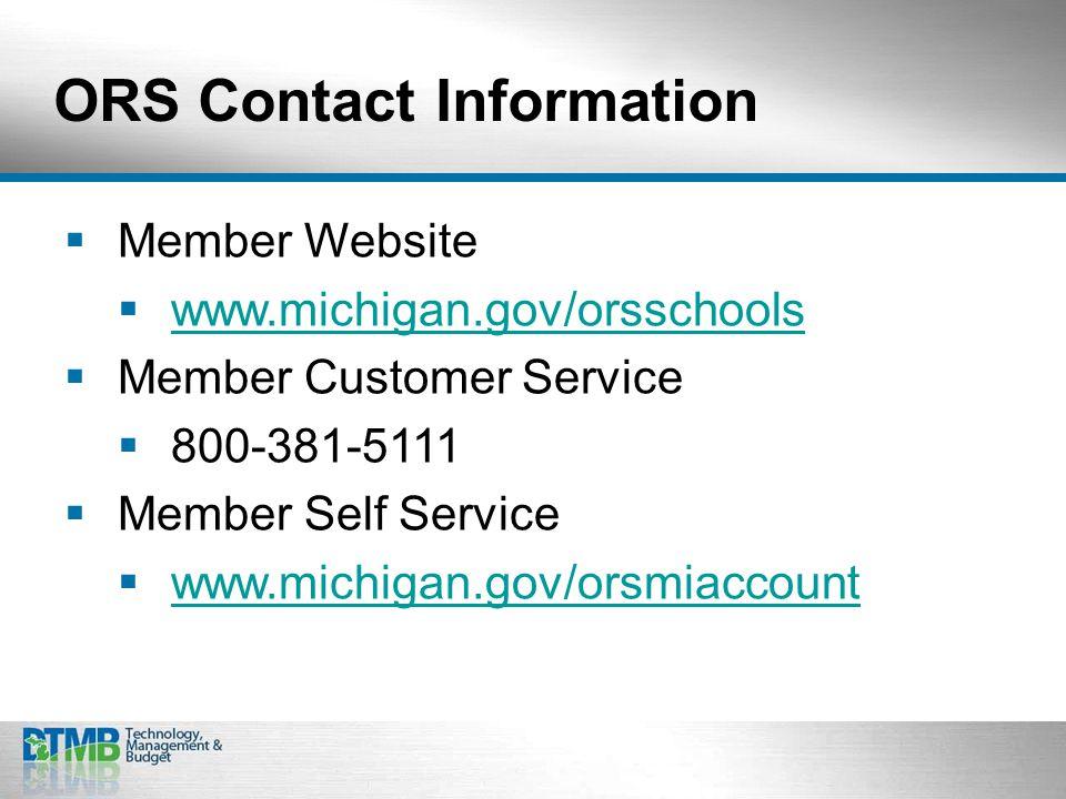 ORS Contact Information  Member Website  www.michigan.gov/orsschools www.michigan.gov/orsschools  Member Customer Service  800-381-5111  Member Self Service  www.michigan.gov/orsmiaccount www.michigan.gov/orsmiaccount