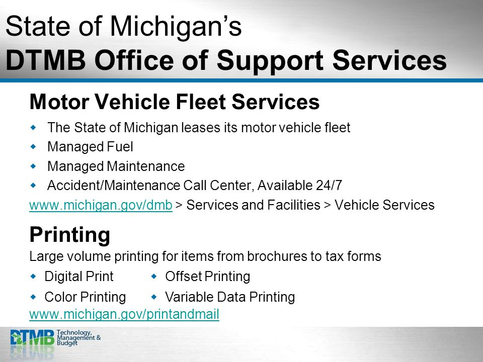 Motor Vehicle Fleet Services  The State of Michigan leases its motor vehicle fleet  Managed Fuel  Managed Maintenance  Accident/Maintenance Call Center, Available 24/7 www.michigan.gov/dmbwww.michigan.gov/dmb > Services and Facilities > Vehicle Services State of Michigan's DTMB Office of Support Services Printing Large volume printing for items from brochures to tax forms www.michigan.gov/printandmail  Digital Print  Offset Printing  Color Printing  Variable Data Printing