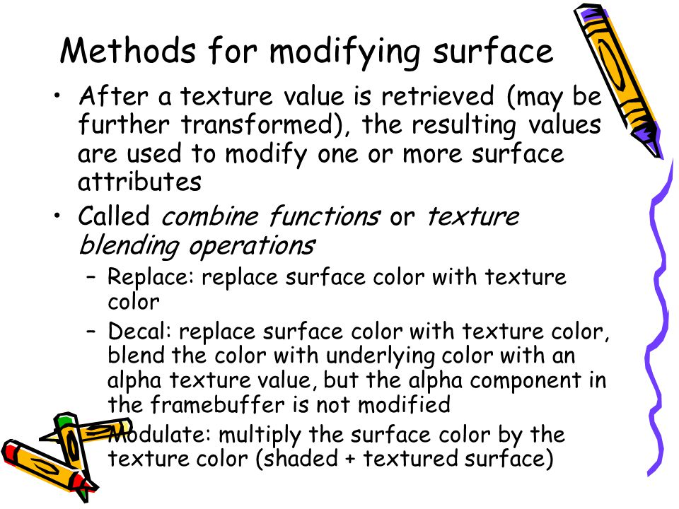 Methods for modifying surface After a texture value is retrieved (may be further transformed), the resulting values are used to modify one or more surface attributes Called combine functions or texture blending operations –Replace: replace surface color with texture color –Decal: replace surface color with texture color, blend the color with underlying color with an alpha texture value, but the alpha component in the framebuffer is not modified –Modulate: multiply the surface color by the texture color (shaded + textured surface)