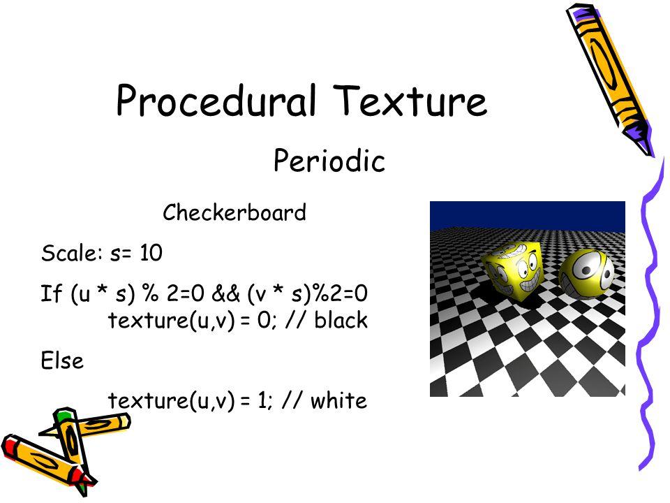 Procedural Texture Periodic Checkerboard Scale: s= 10 If (u * s) % 2=0 && (v * s)%2=0 texture(u,v) = 0; // black Else texture(u,v) = 1; // white