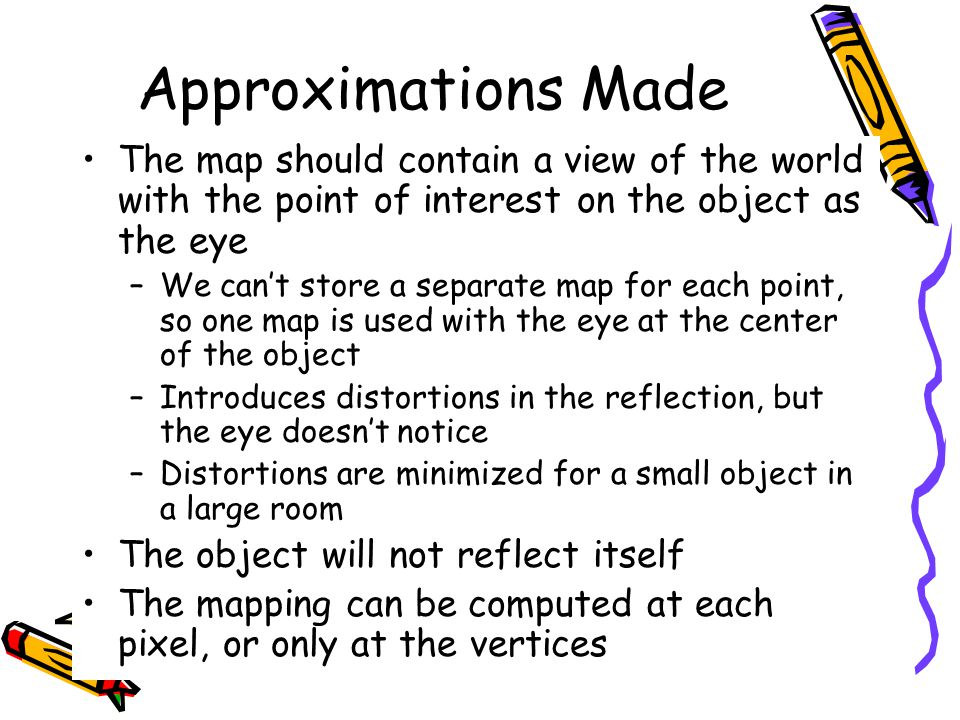 Approximations Made The map should contain a view of the world with the point of interest on the object as the eye –We can't store a separate map for each point, so one map is used with the eye at the center of the object –Introduces distortions in the reflection, but the eye doesn't notice –Distortions are minimized for a small object in a large room The object will not reflect itself The mapping can be computed at each pixel, or only at the vertices