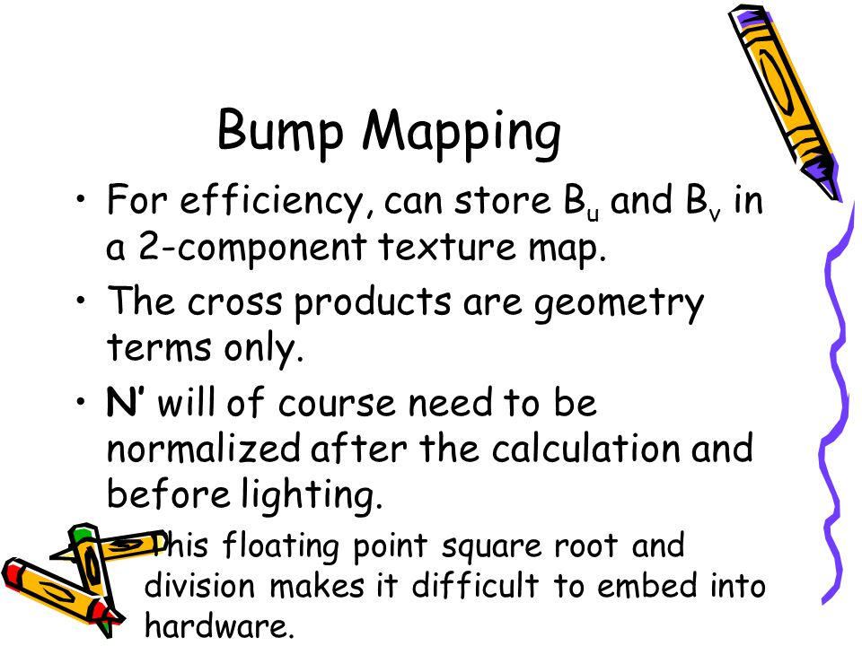 Bump Mapping For efficiency, can store B u and B v in a 2-component texture map.