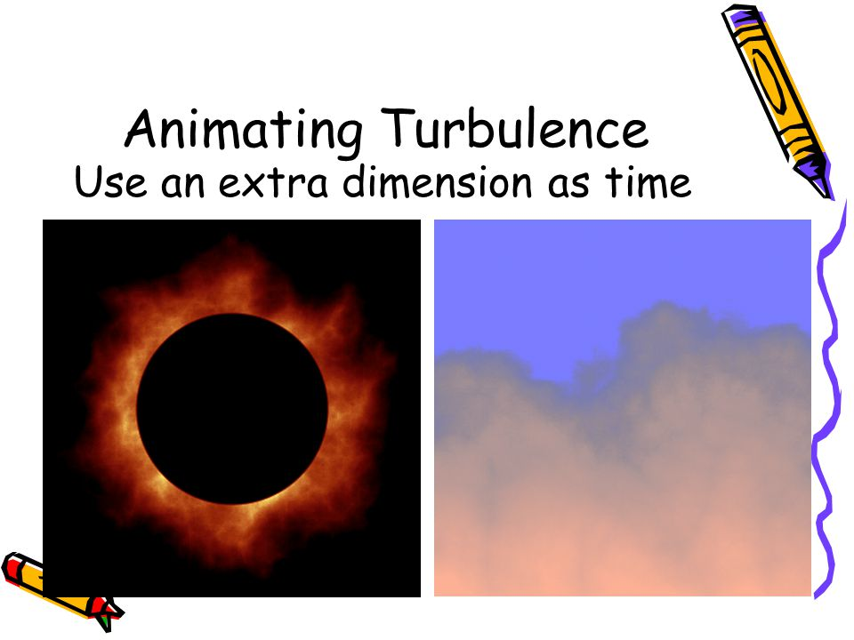 Animating Turbulence Use an extra dimension as time
