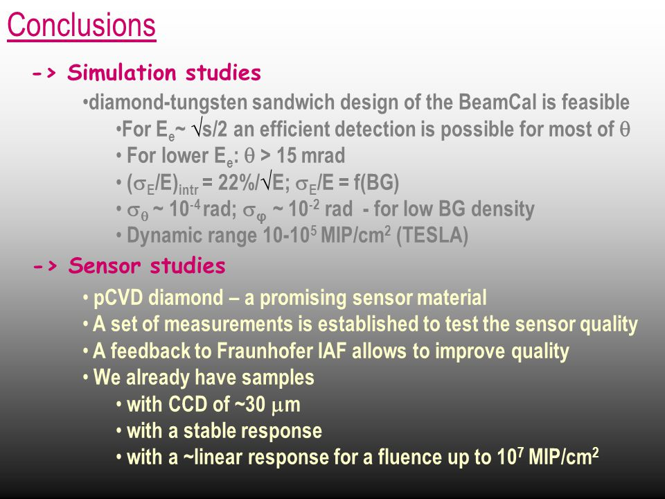 diamond-tungsten sandwich design of the BeamCal is feasible For E e ~ √ s/2 an efficient detection is possible for most of  For lower E e :  > 15 mrad (  E /E) intr = 22%/√E;  E /E = f(BG)   ~ 10 -4 rad;  φ ~ 10 -2 rad - for low BG density Dynamic range 10-10 5 MIP/cm 2 (TESLA) pCVD diamond – a promising sensor material A set of measurements is established to test the sensor quality A feedback to Fraunhofer IAF allows to improve quality We already have samples with CCD of ~30  m with a stable response with a ~linear response for a fluence up to 10 7 MIP/cm 2 Conclusions -> Sensor studies -> Simulation studies