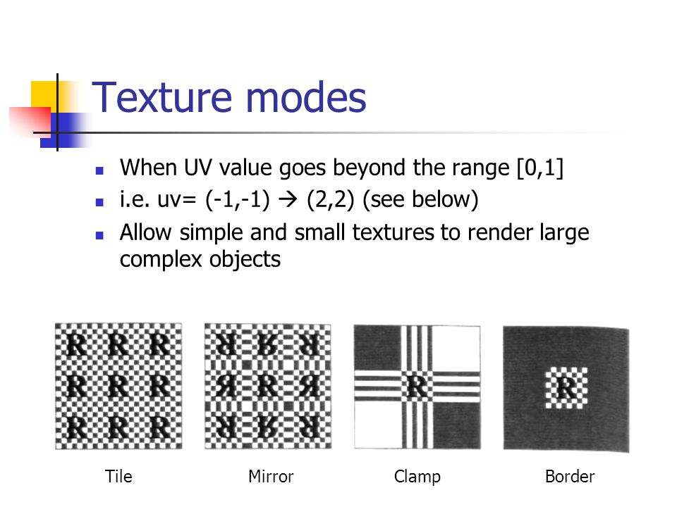 Texture modes When UV value goes beyond the range [0,1] i.e. uv= (-1,-1)  (2,2) (see below) Allow simple and small textures to render large complex o