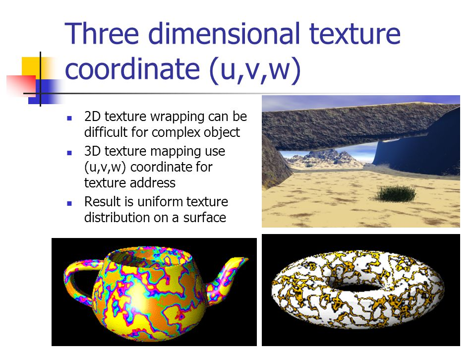 Three dimensional texture coordinate (u,v,w) 2D texture wrapping can be difficult for complex object 3D texture mapping use (u,v,w) coordinate for tex