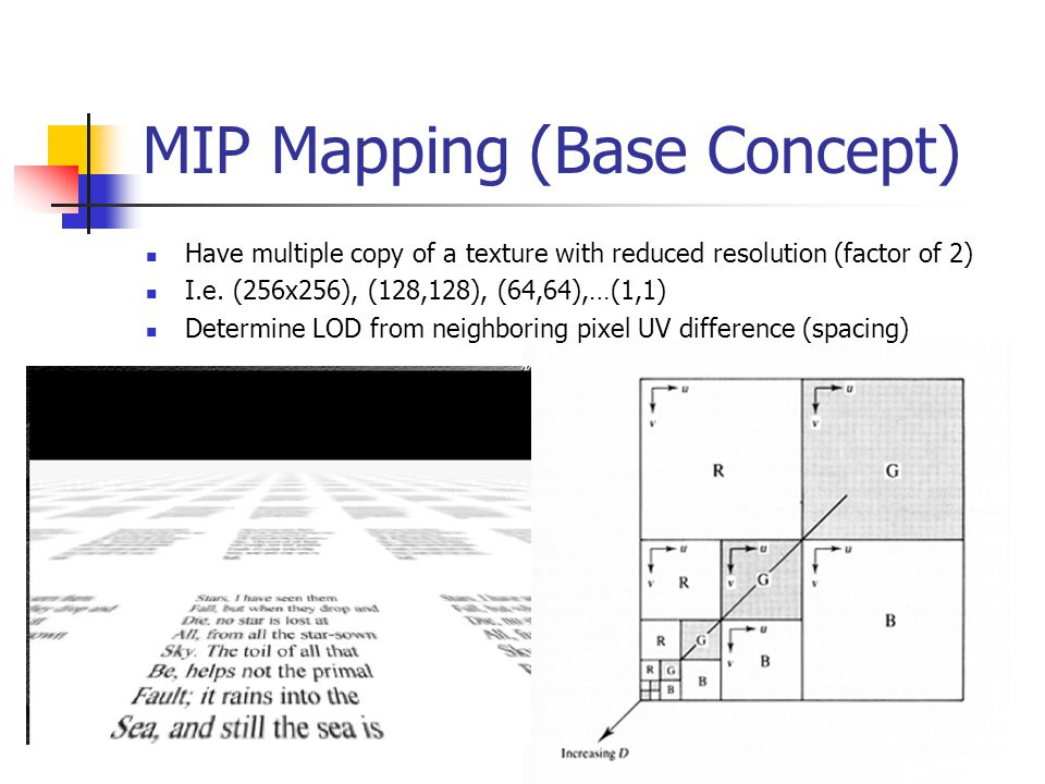 MIP Mapping (Base Concept) Have multiple copy of a texture with reduced resolution (factor of 2) I.e. (256x256), (128,128), (64,64),…(1,1) Determine L